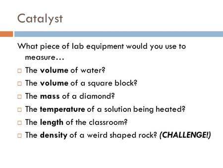 Catalyst What piece of lab equipment would you use to measure…  The volume of water?  The volume of a square block?  The mass of a diamond?  The temperature.