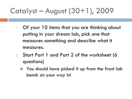 Catalyst – August (30+1), 2009 1. Of your 10 items that you are thinking about putting in your dream lab, pick one that measures something and describe.