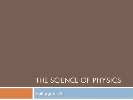 THE SCIENCE OF PHYSICS Holt pgs 3-22. Essential Questions  What is physics?  How is data collected, processed and presented properly and why is this.