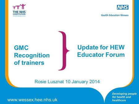 Www.wessex.hee.nhs.uk Update for HEW Educator Forum Rosie Lusznat 10 January 2014 GMC Recognition of trainers.