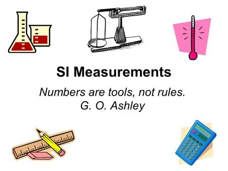 SI Measurements Numbers are tools, not rules. G. O. Ashley.