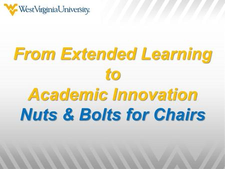 From Extended Learning to Academic Innovation Nuts & Bolts for Chairs.