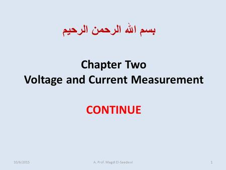 Chapter Two Voltage and Current Measurement CONTINUE بسم الله الرحمن الرحيم 10/6/20151A. Prof. Magdi El-Saadawi.