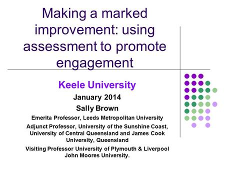 Making a marked improvement: using assessment to promote engagement Keele University January 2014 Sally Brown Emerita Professor, Leeds Metropolitan University.