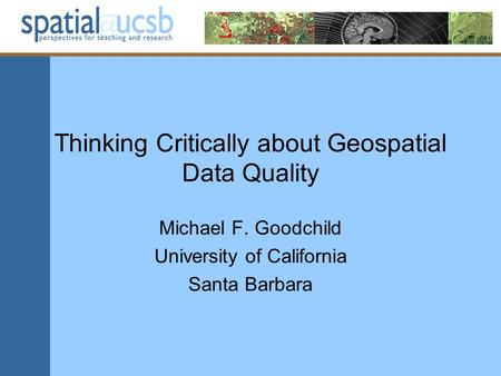 Thinking Critically about Geospatial Data Quality Michael F. Goodchild University of California Santa Barbara.