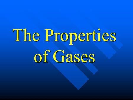 The Properties of Gases. Properties of Gases 1. Gases expand to fill the container. 2. Gases take on the shape of the container. 3. Gases are highly compressible.