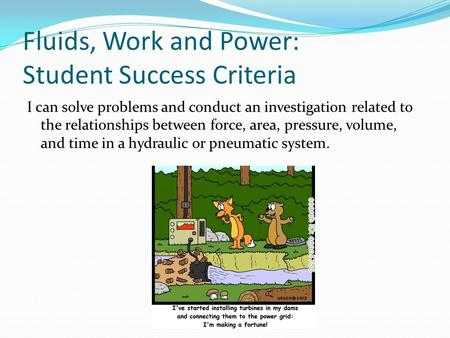 Fluids, Work and Power: Student Success Criteria I can solve problems and conduct an investigation related to the relationships between force, area, pressure,