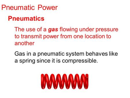 Pneumatic Power Pneumatics The use of a gas flowing under pressure to transmit power from one location to another Gas in a pneumatic system behaves like.