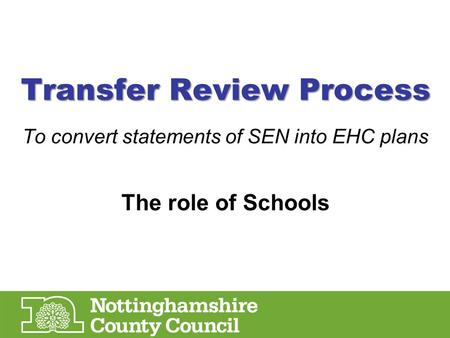 Transfer Review Process To convert statements of SEN into EHC plans The role of Schools.