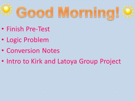 Finish Pre-Test Logic Problem Conversion Notes Intro to Kirk and Latoya Group Project.