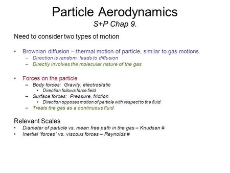 Particle Aerodynamics S+P Chap 9. Need to consider two types of motion Brownian diffusion – thermal motion of particle, similar to gas motions. –Direction.