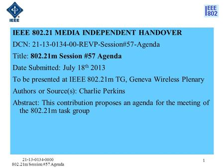 IEEE 802.21 MEDIA INDEPENDENT HANDOVER DCN: 21-13-0134-00-REVP-Session#57-Agenda Title: 802.21m Session #57 Agenda Date Submitted: July 18 th 2013 To be.