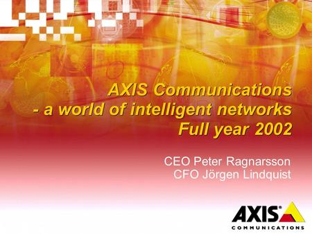 AXIS Communications - a world of intelligent networks Full year 2002 CEO Peter Ragnarsson CFO Jörgen Lindquist.