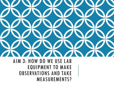 AIM 3: HOW DO WE USE LAB EQUIPMENT TO MAKE OBSERVATIONS AND TAKE MEASUREMENTS?