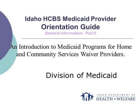 Idaho HCBS Medicaid Provider Orientation Guide General Information: Part II Division of Medicaid An Introduction to Medicaid Programs for Home and Community.