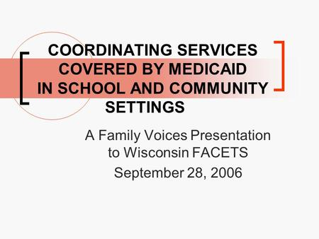 COORDINATING SERVICES COVERED BY MEDICAID IN SCHOOL AND COMMUNITY SETTINGS A Family Voices Presentation to Wisconsin FACETS September 28, 2006.