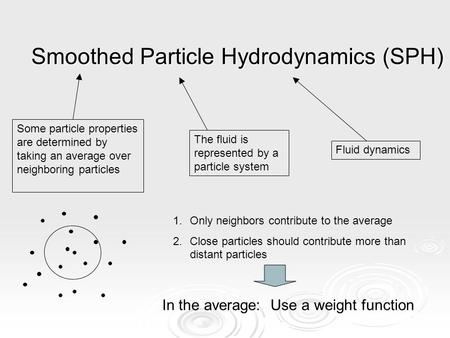 Smoothed Particle Hydrodynamics (SPH) Fluid dynamics The fluid is represented by a particle system Some particle properties are determined by taking an.