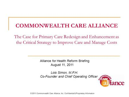 COMMONWEALTH CARE ALLIANCE The Case for Primary Care Redesign and Enhancement as the Critical Strategy to Improve Care and Manage Costs © 2011 Commonwealth.