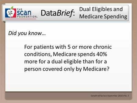 DataBrief: Did you know… DataBrief Series ● September 2010 ● No. 3 Dual Eligibles and Medicare Spending For patients with 5 or more chronic conditions,