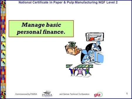 1 Commissioned by PAMSA and German Technical Co-Operation National Certificate in Paper & Pulp Manufacturing NQF Level 2 Manage basic personal finance.