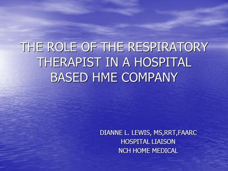 THE ROLE OF THE RESPIRATORY THERAPIST IN A HOSPITAL BASED HME COMPANY DIANNE L. LEWIS, MS,RRT,FAARC HOSPITAL LIAISON NCH HOME MEDICAL.