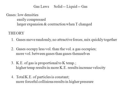 Gas Laws Solid -- Liquid -- Gas Gases: low densities easily compressed larger expansion & contraction when T changed THEORY 1. Gases move randomly, no.