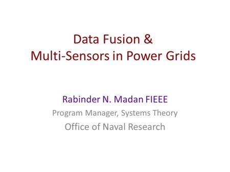 Data Fusion & Multi-Sensors in Power Grids Rabinder N. Madan FIEEE Program Manager, Systems Theory Office of Naval Research.