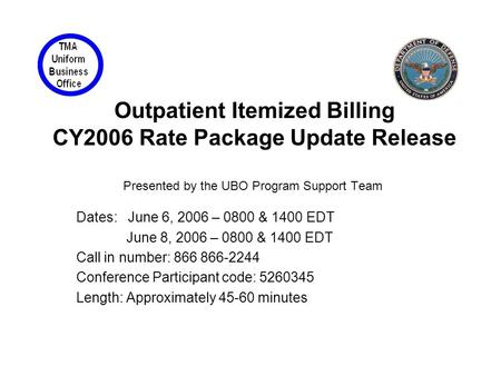Outpatient Itemized Billing CY2006 Rate Package Update Release Presented by the UBO Program Support Team Dates: June 6, 2006 – 0800 & 1400 EDT June 8,