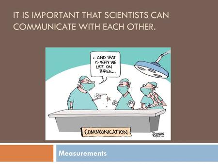IT IS IMPORTANT THAT SCIENTISTS CAN COMMUNICATE WITH EACH OTHER. Measurements.