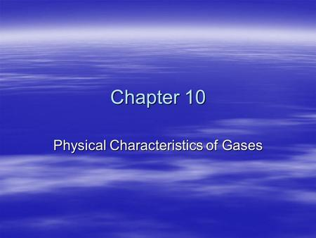 Chapter 10 Physical Characteristics of Gases. 10-1 The Kinetic-Molecular Theory of Matter  Kinetic-molecular theory is based on the idea that particles.