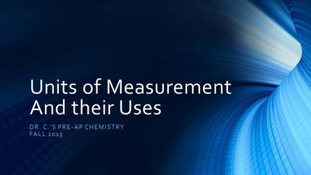 Units of Measurement And their Uses DR. C.'S PRE-AP CHEMISTRY FALL 2015.