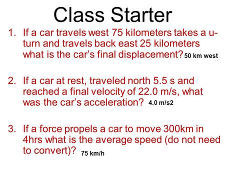 Class Starter 1.If a car travels west 75 kilometers takes a u- turn and travels back east 25 kilometers what is the car's final displacement? 2.If a car.