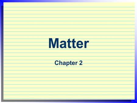 Matter Chapter 2. Chemistry  The study of matter and how it changes  Matter = has mass and takes up space  Simplest form of matter = Atoms  Different.