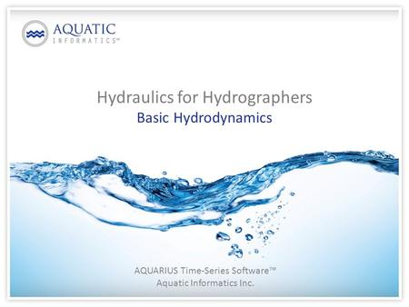 Hydraulics for Hydrographers Basic Hydrodynamics AQUARIUS Time-Series Software™ Aquatic Informatics Inc.