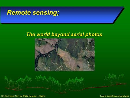 Forest Inventory and Analysis USDA Forest Service PNW Research Station Remote sensing; The world beyond aerial photos.