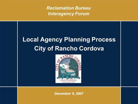 Reclamation Bureau Interagency Forum Local Agency Planning Process City of Rancho Cordova December 6, 2007.