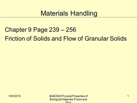 10/6/2015BAE2023 Physical Properties of Biological Materials Fricton and Flow 1 Chapter 9 Page 239 – 256 Friction of Solids and Flow of Granular Solids.