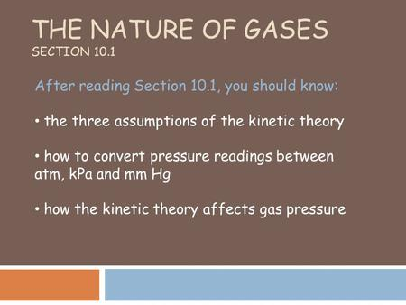 THE NATURE OF GASES SECTION 10.1 After reading Section 10.1, you should know: the three assumptions of the kinetic theory how to convert pressure readings.
