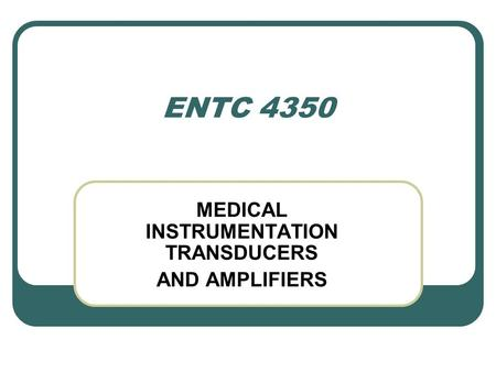 ENTC 4350 MEDICAL INSTRUMENTATION TRANSDUCERS AND AMPLIFIERS.