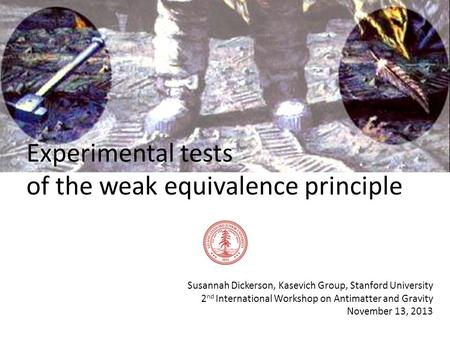 Experimental tests of the weak equivalence principle Susannah Dickerson, Kasevich Group, Stanford University 2 nd International Workshop on Antimatter.
