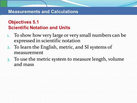 Measurements and Calculations 1. To show how very large or very small numbers can be expressed in scientific notation 2. To learn the English, metric,