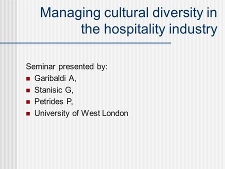 Managing cultural diversity in the hospitality industry Seminar presented by: Garibaldi A, Stanisic G, Petrides P, University of West London.