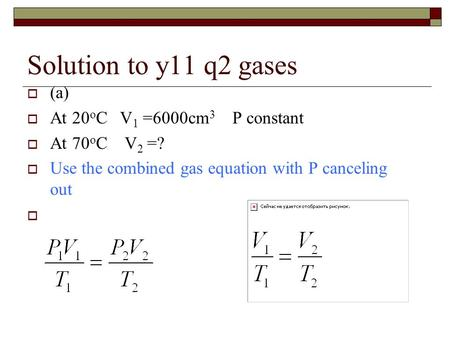 Solution to y11 q2 gases  (a)  At 20 o C V 1 =6000cm 3 P constant  At 70 o C V 2 =?  Use the combined gas equation with P canceling out 