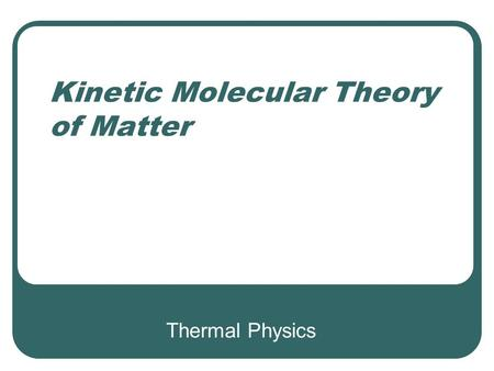 Thermal Physics Kinetic Molecular Theory of Matter.