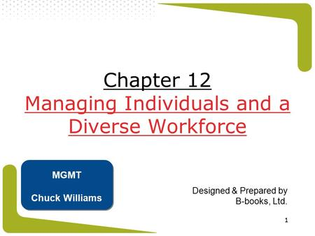 1 Chapter 12 Managing Individuals and a Diverse Workforce Designed & Prepared by B-books, Ltd. MGMT Chuck Williams.