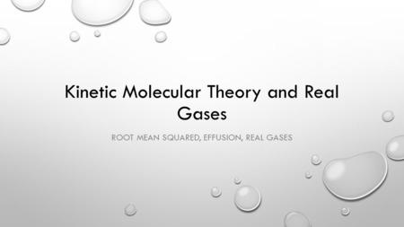 Kinetic Molecular Theory and Real Gases ROOT MEAN SQUARED, EFFUSION, REAL GASES.