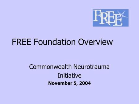 FREE Foundation Overview Commonwealth Neurotrauma Initiative November 5, 2004.