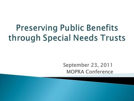 September 23, 2011 MOPRA Conference.  MSNT background  Special Needs Trusts  Protecting Benefits  Opening and using a SNT  MSNT Services  Questions.
