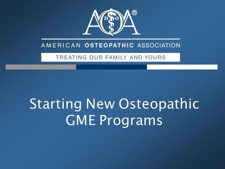 Starting New Osteopathic GME Programs. The AOA Professional Association Representing 64,000 Osteopathic Physicians & >15,600 Medical Students Primary.