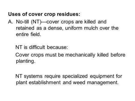 Uses of cover crop residues: A.No-till (NT)—cover crops are killed and retained as a dense, uniform mulch over the entire field. NT is difficult because: